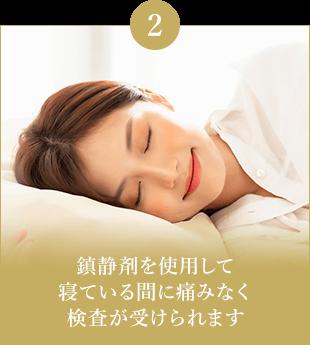 鎮静剤を使用して寝ている間に痛みなく検査が受けられます